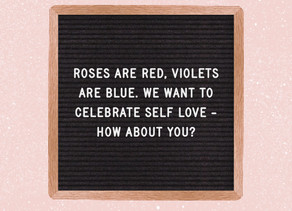 Roses are red, violets are blue. We want to celebrate self love – how about you?