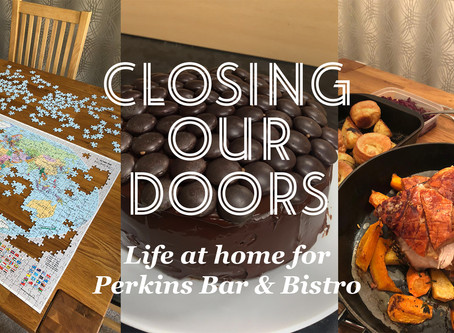 Closing our doors - life at home for Perkins Bar & Bistro part 3