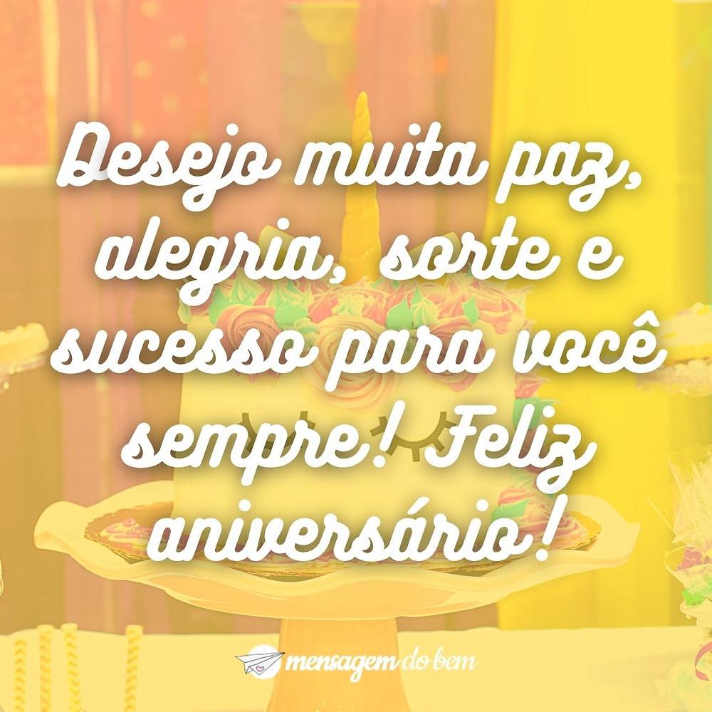 Desejo muita paz, alegria, sorte e sucesso para você sempre! Feliz aniversário!