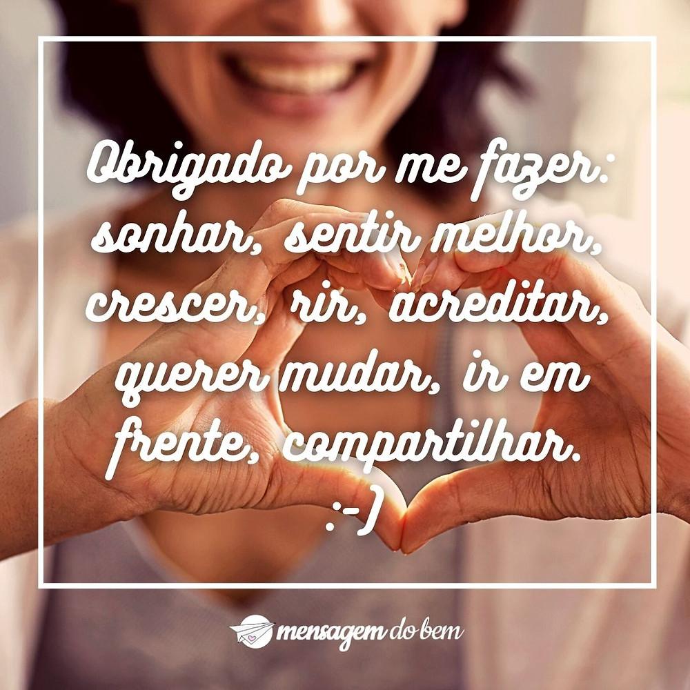 Obrigado por me fazer: sonhar, sentir melhor, crescer, rir, acreditar, querer mudar, ir em frente, compartilhar. :-)