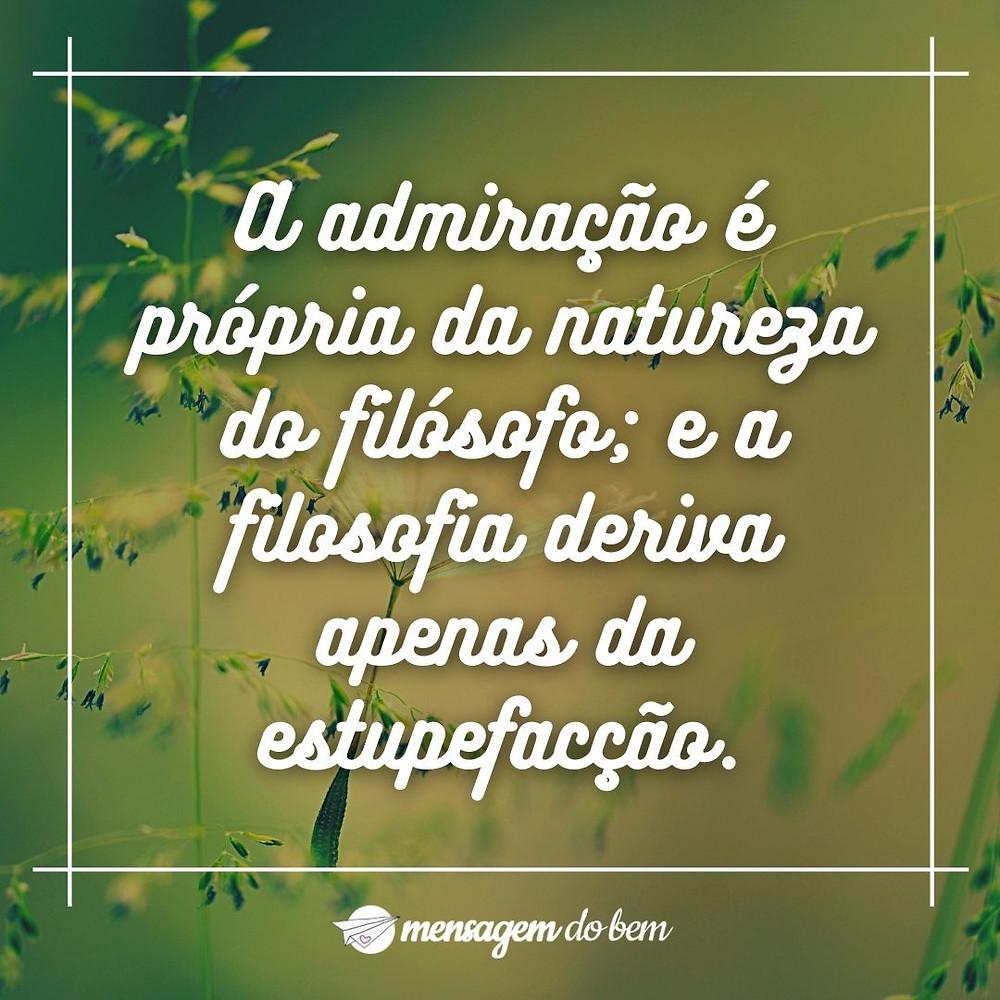 A admiração é própria da natureza do filósofo; e a filosofia deriva apenas da estupefacção.