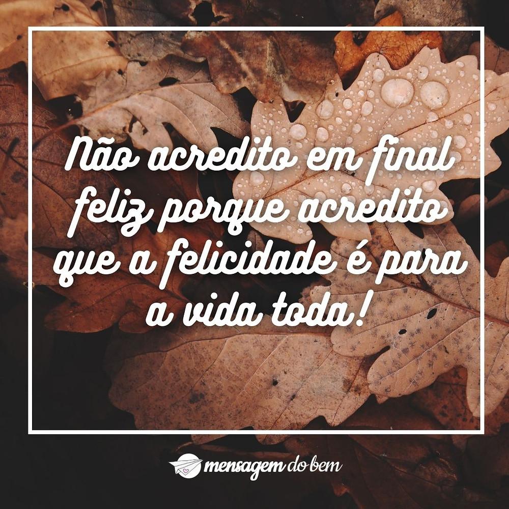 Não acredito em final feliz porque acredito que a felicidade é para a vida toda!