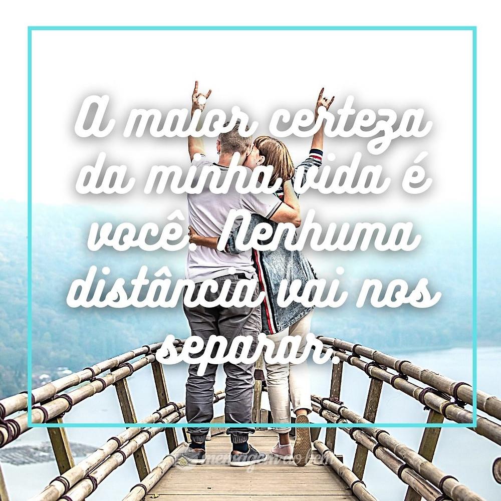 A maior certeza da minha vida é você. Nenhuma distância vai nos separar.