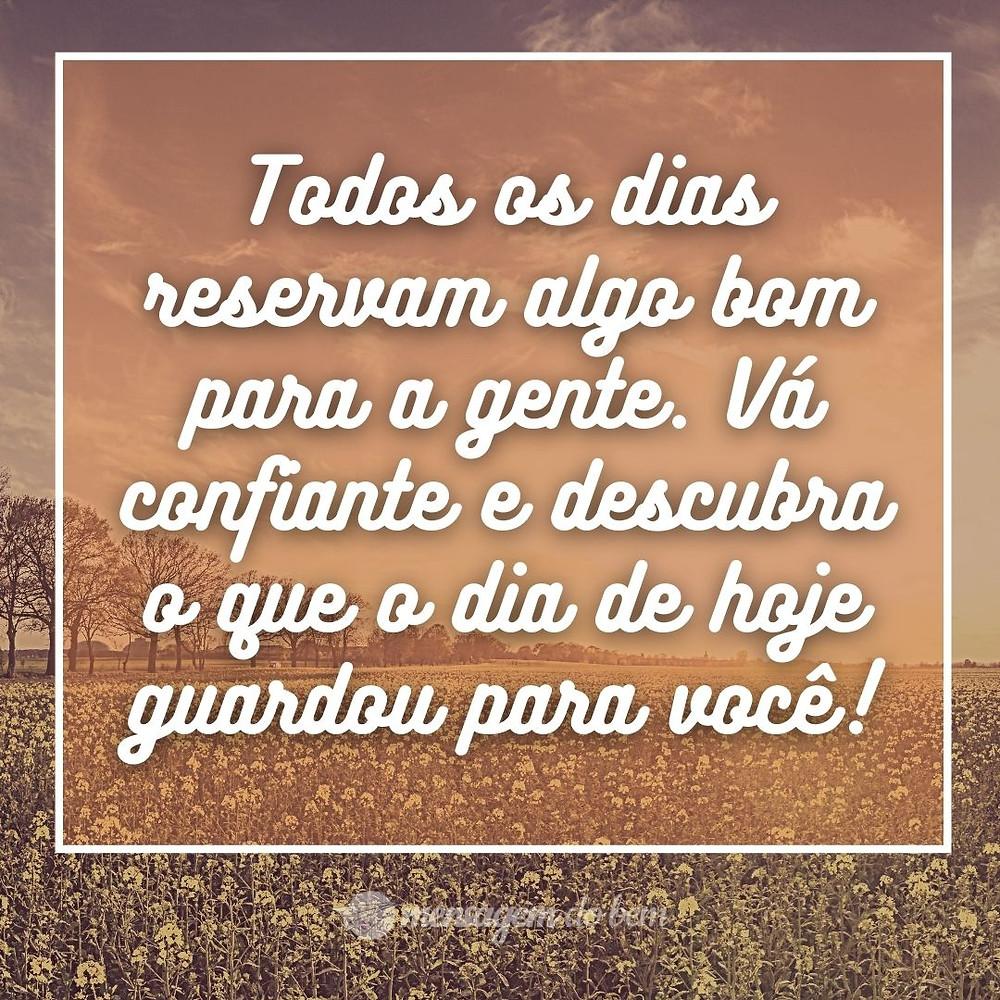 Todos os dias reservam algo bom para a gente. Vá confiante e descubra o que o dia de hoje guardou para você!