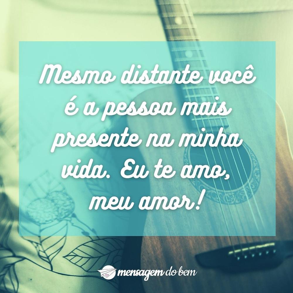 Mesmo distante você é a pessoa mais presente na minha vida. Eu te amo, meu amor!