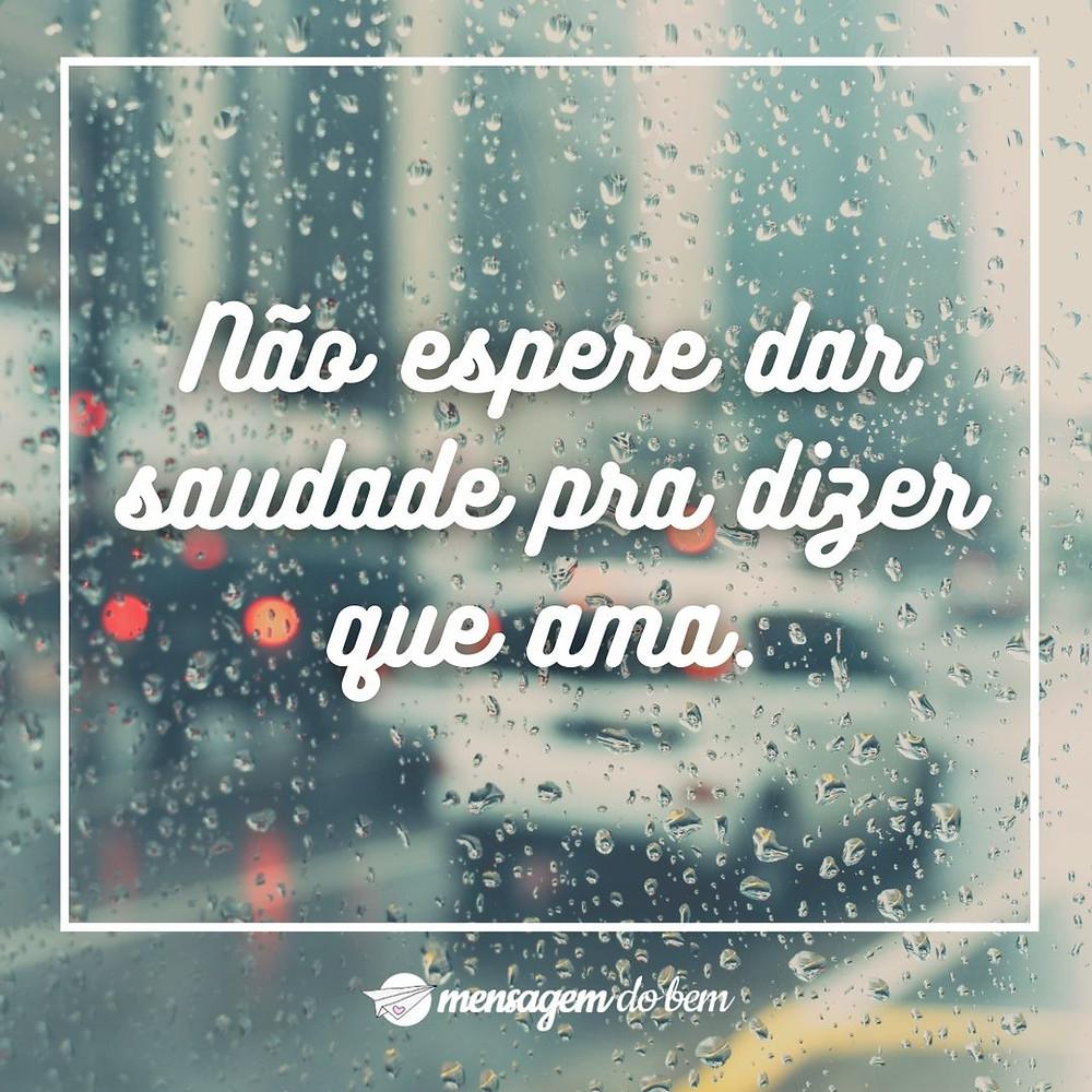 Não espere dar saudade pra dizer que ama.