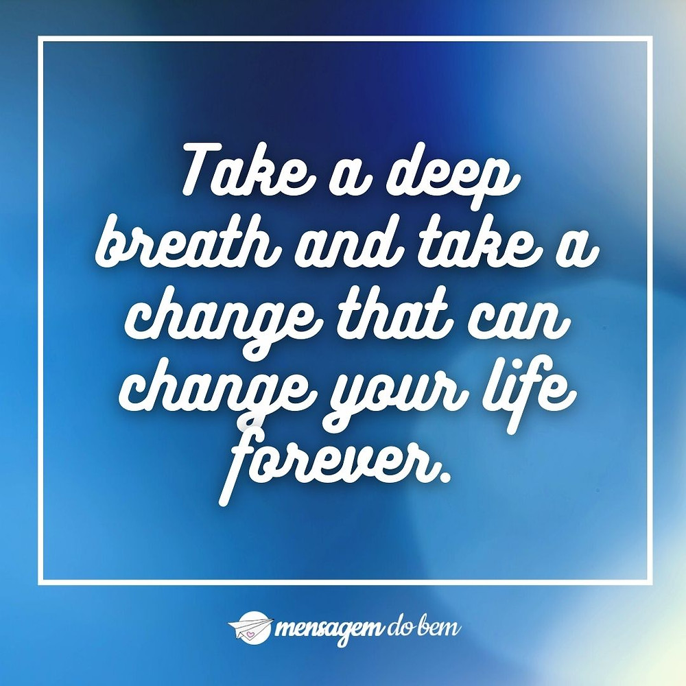 Take a deep breath and take a change that can change your life forever.