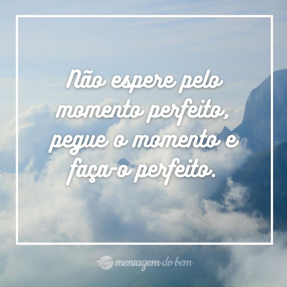 Não espere pelo momento perfeito, pegue o momento e faça-o perfeito.