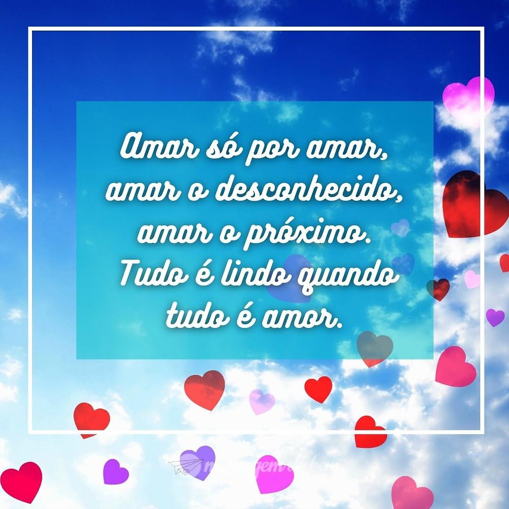 Amar só por amar, amar o desconhecido, amar o próximo. Tudo é lindo quando tudo é amor.