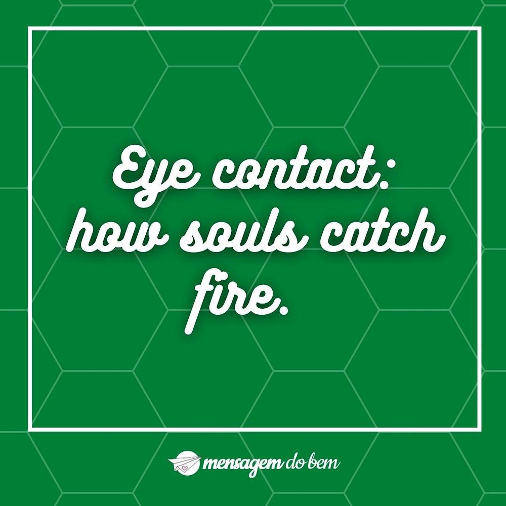 Eye contact: how souls catch fire.