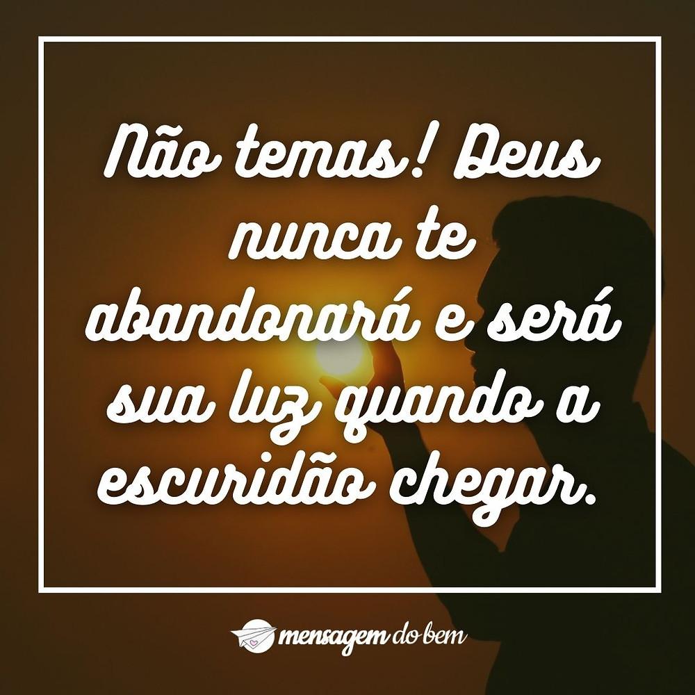 Não temas! Deus nunca te abandonará e será sua luz quando a escuridão chegar.