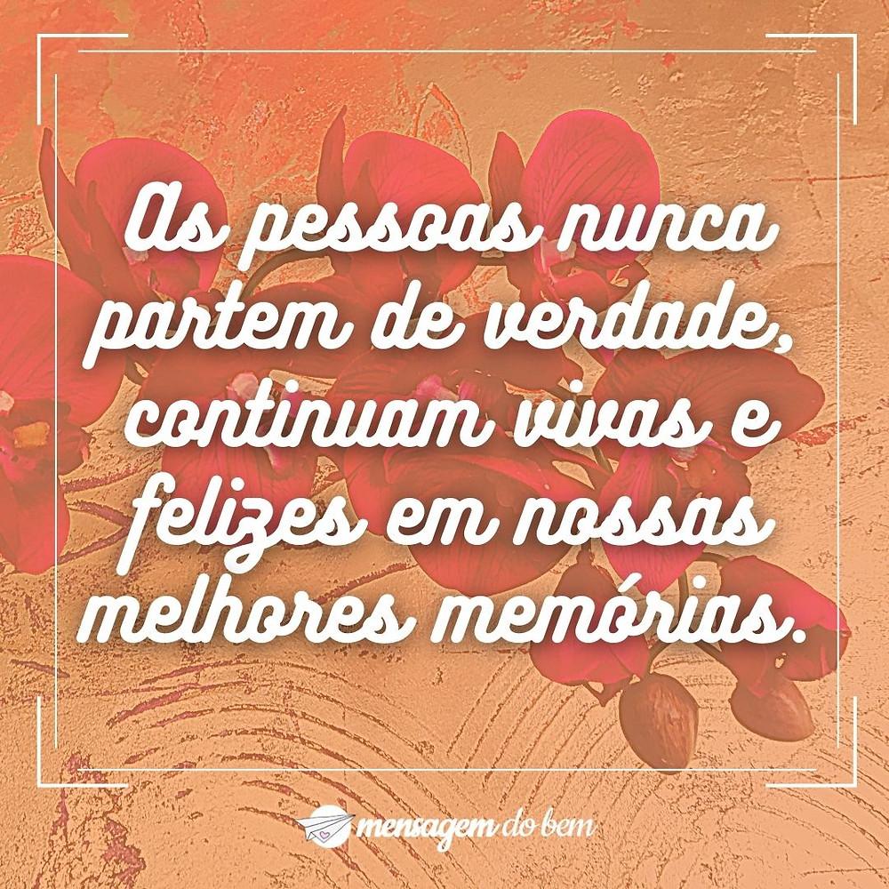 As pessoas nunca partem de verdade, continuam vivas e felizes em nossas melhores memórias.