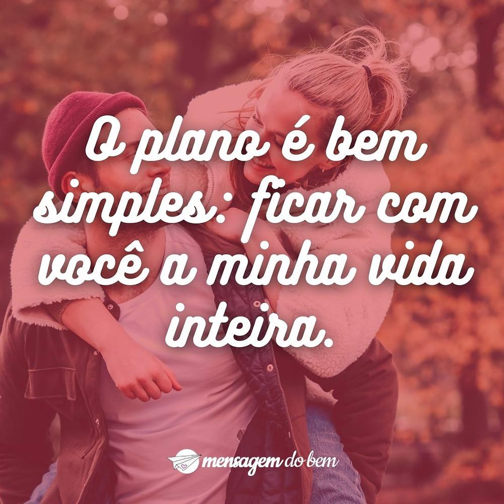 O plano é bem simples: ficar com você a minha vida inteira.
