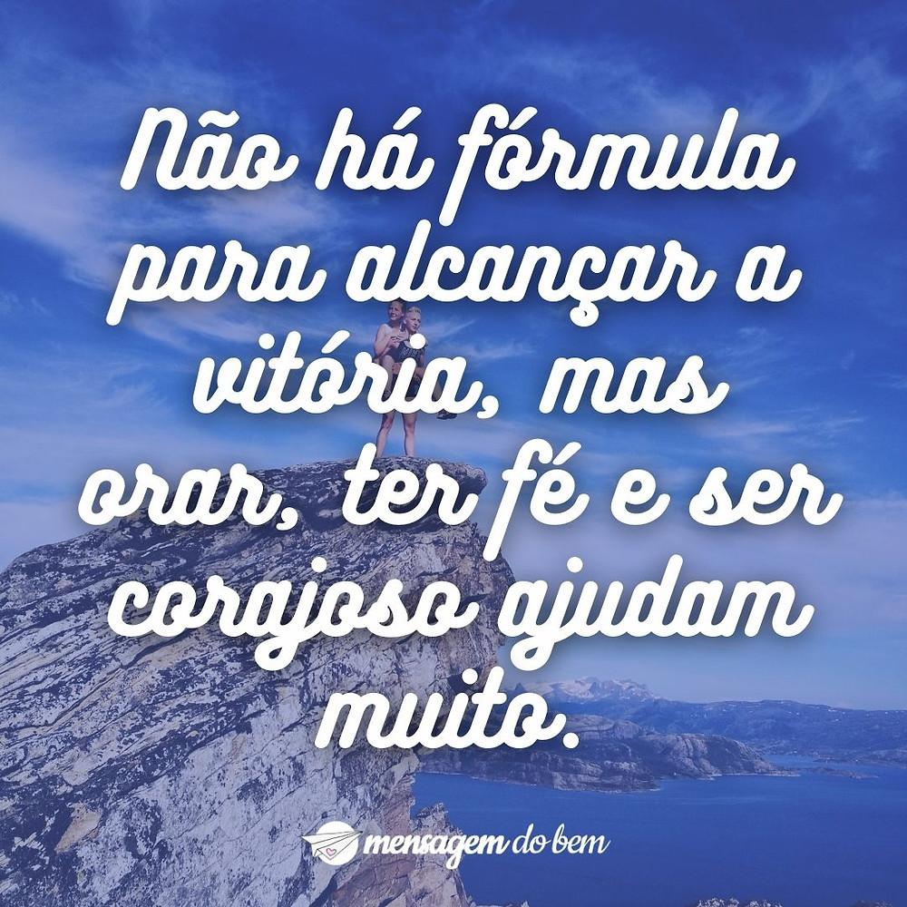 Não há fórmula para alcançar a vitória, mas orar, ter fé e ser corajoso ajudam muito.