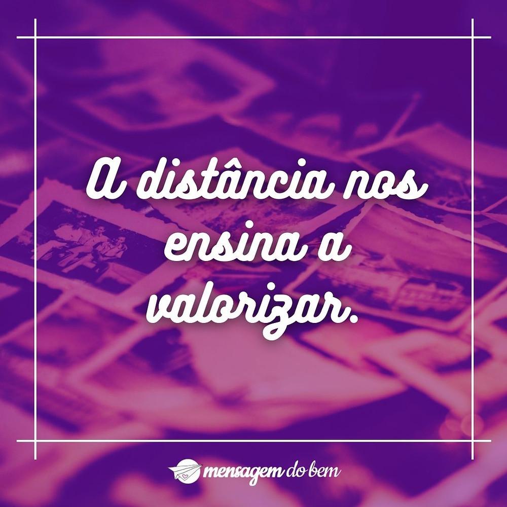 A distância nos ensina a valorizar.