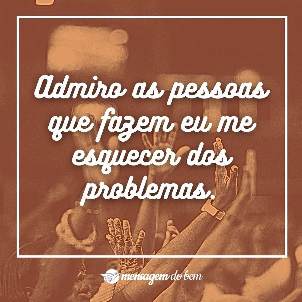 Admiro as pessoas que fazem eu me esquecer dos problemas.