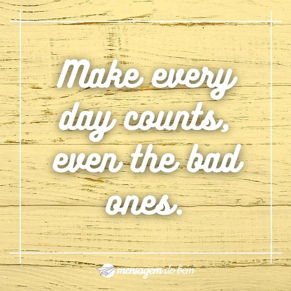 Make every day counts, even the bad ones.