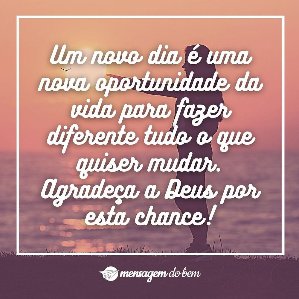 Um novo dia é uma nova oportunidade da vida para fazer diferente tudo o que quiser mudar. Agradeça a Deus por esta chance!