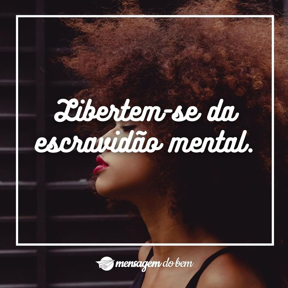 Libertem-se da escravidão mental.