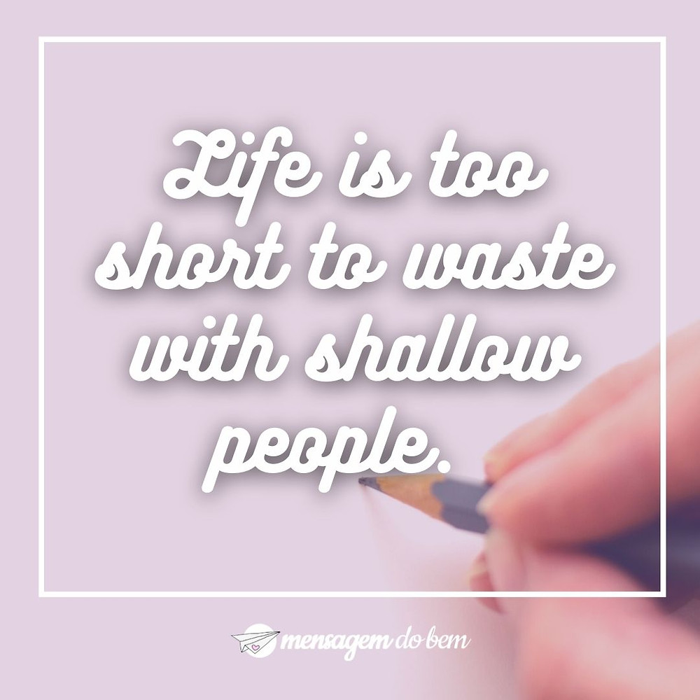 Life is too short to waste with shallow people.