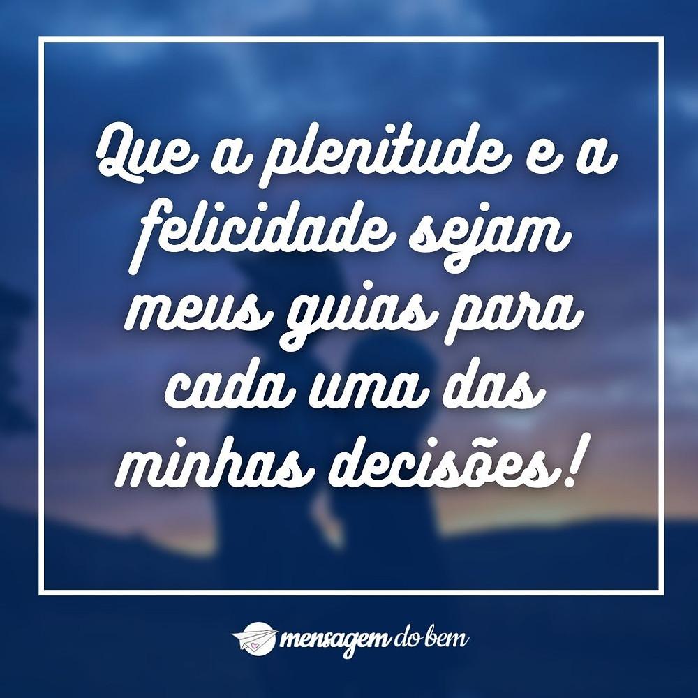 Que a plenitude e a felicidade sejam meus guias para cada uma das minhas decisões!