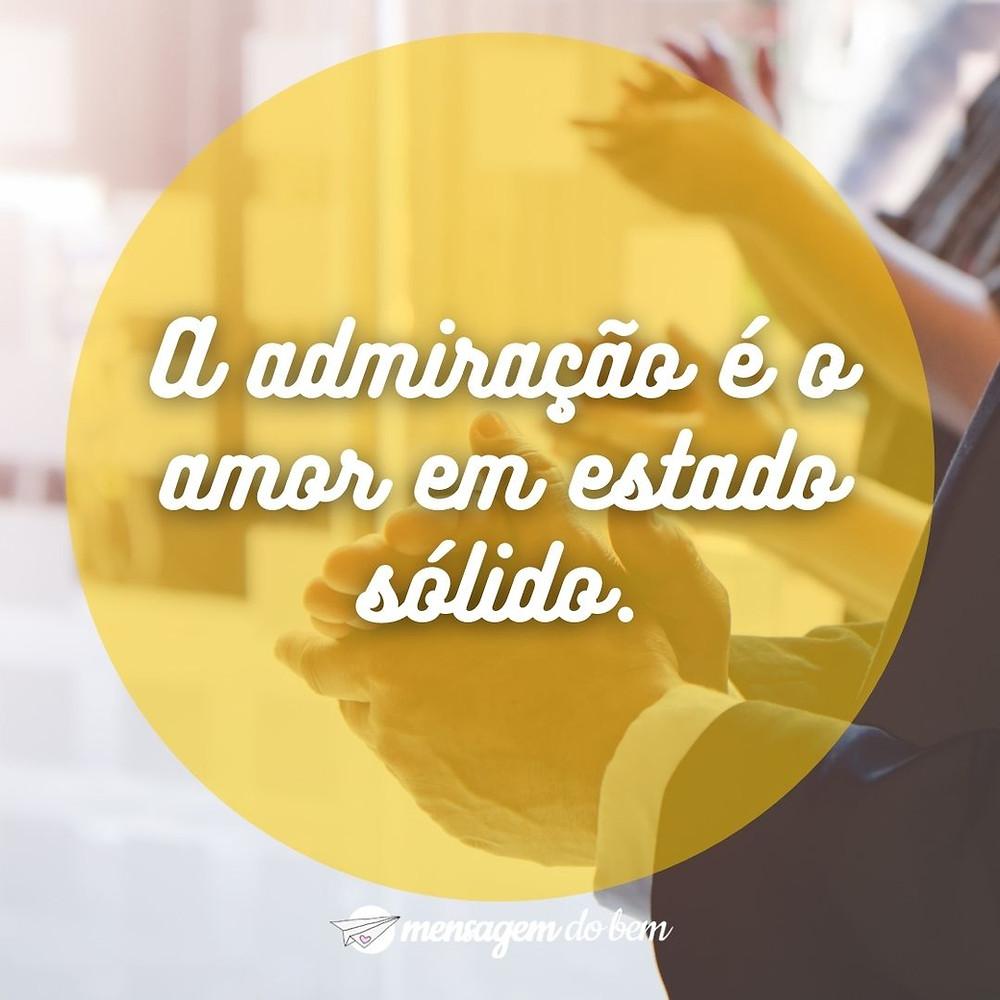 A admiração é o amor em estado sólido.