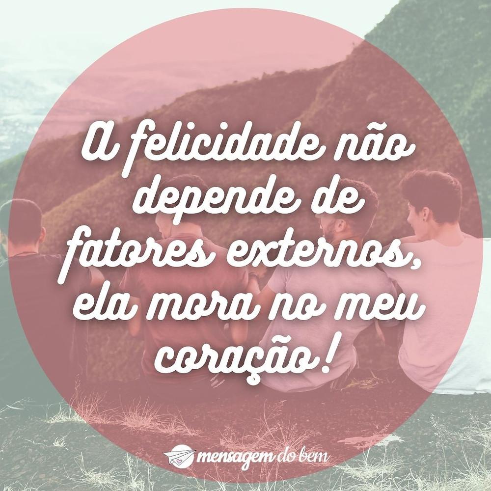 A felicidade não depende de fatores externos, ela mora no meu coração!