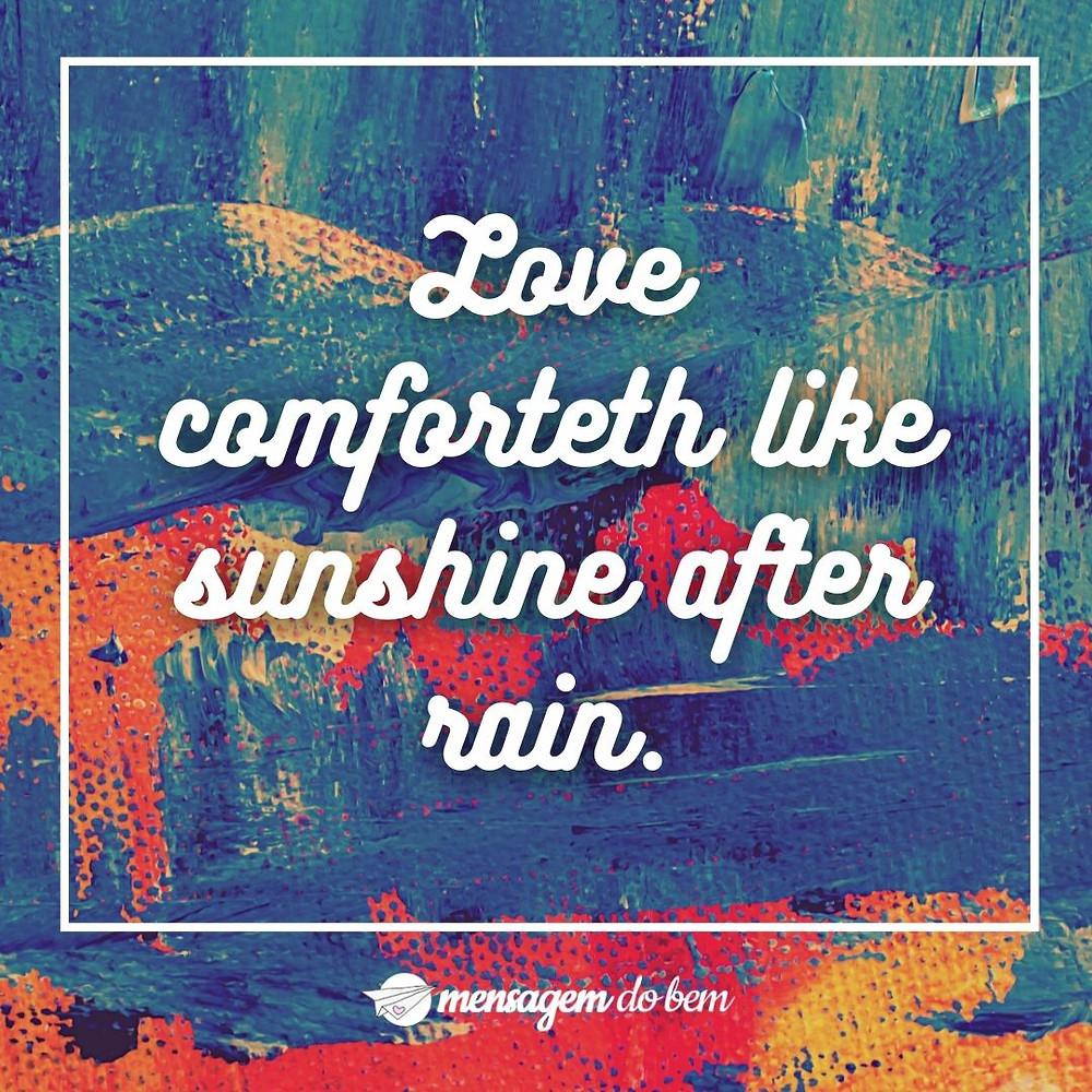 Love comforteth like sunshine after rain.