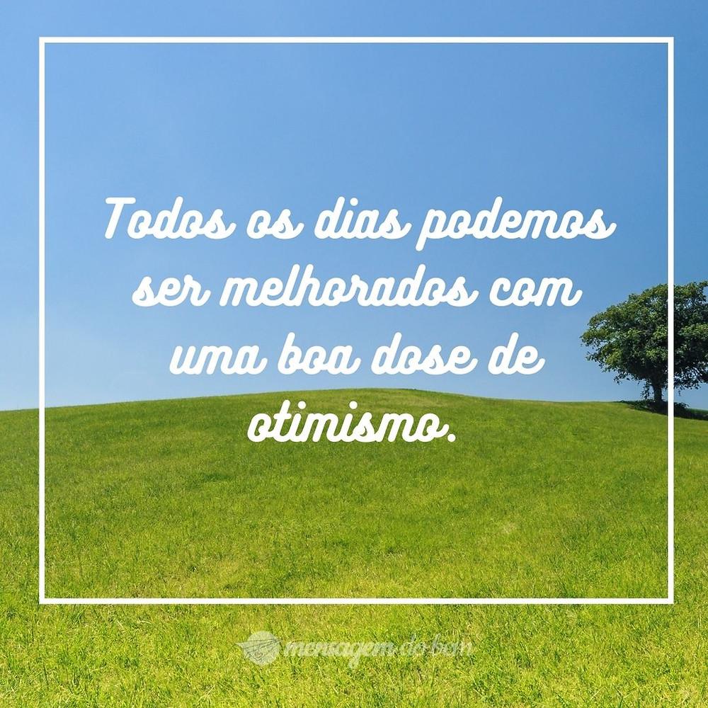Todos os dias podemos ser melhorados com uma boa dose de otimismo.