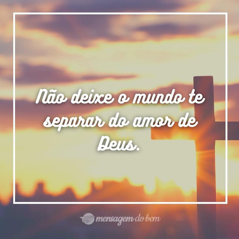 Não deixe o mundo te separar do amor de Deus.