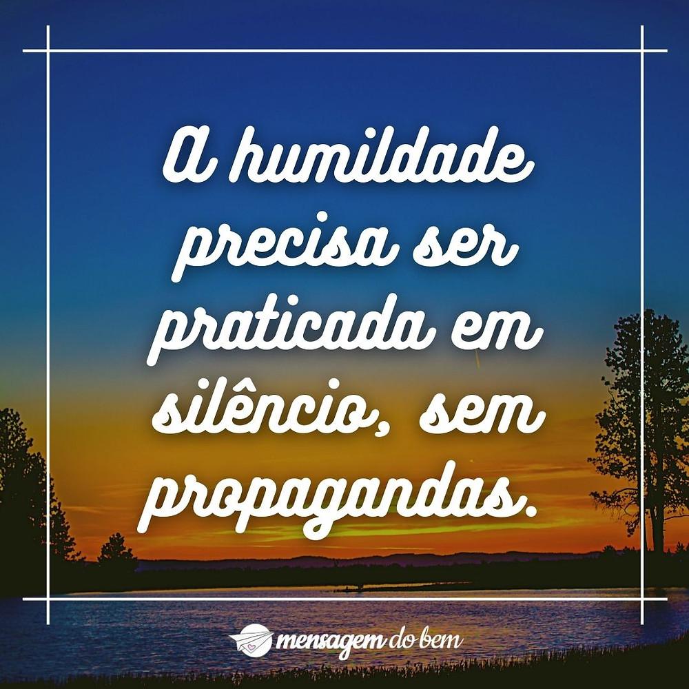 A humildade precisa ser praticada em silêncio, sem propagandas.
