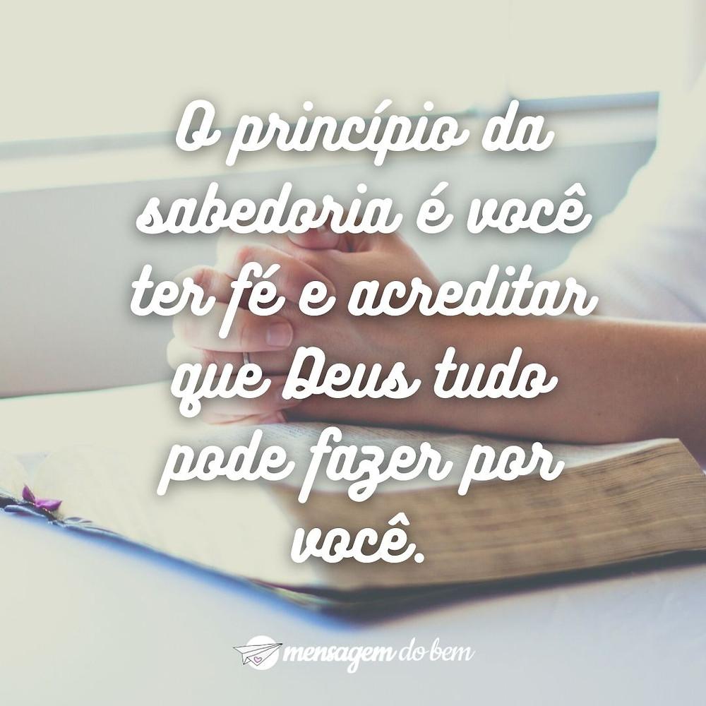 O princípio da sabedoria é você ter fé e acreditar que Deus tudo pode fazer por você.