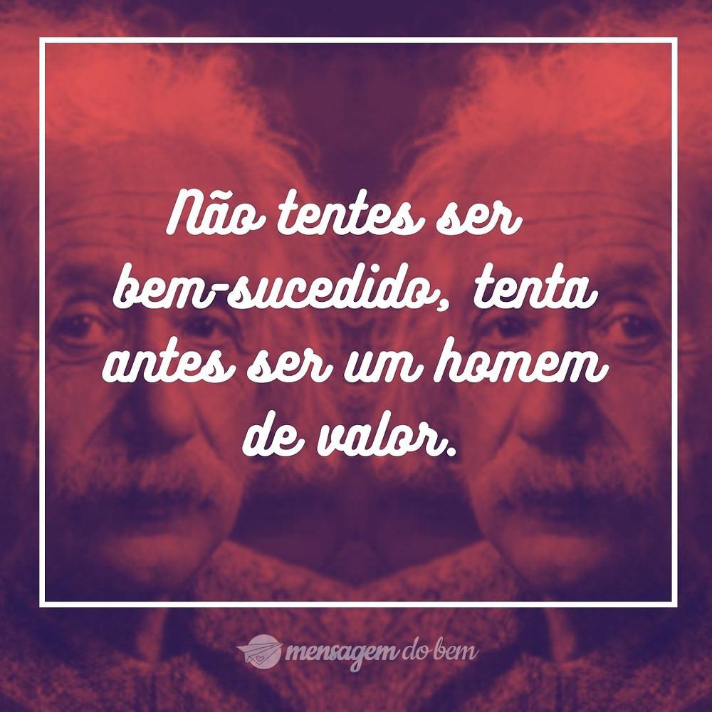 Não tentes ser bem-sucedido, tenta antes ser um homem de valor.
