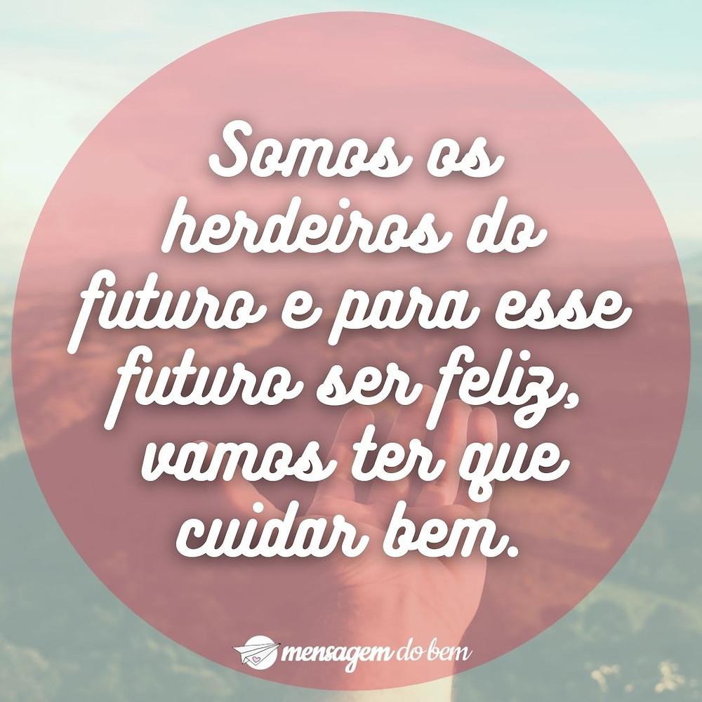 Somos os herdeiros do futuro e para esse futuro ser feliz, vamos ter que cuidar bem.