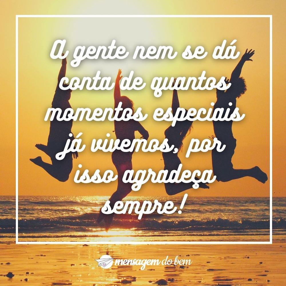 A gente nem se dá conta de quantos momentos especiais já vivemos, por isso agradeça sempre!