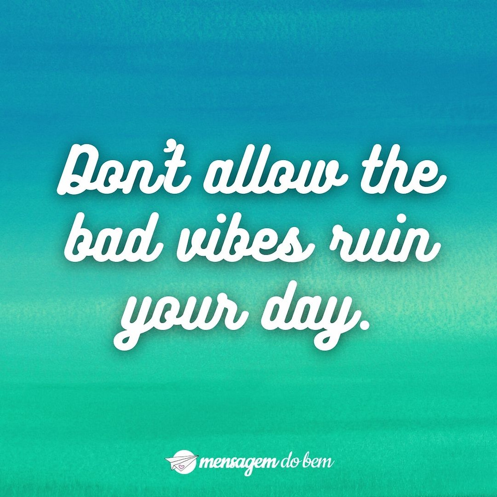 Don't allow the bad vibes ruin your day.
