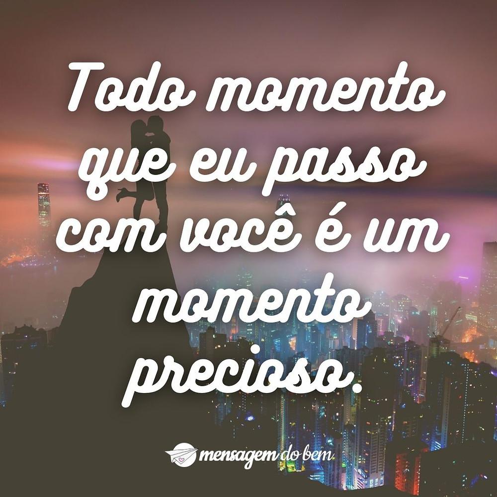 Todo momento que eu passo com você é um momento precioso.