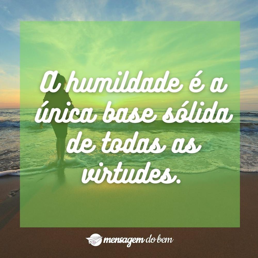A humildade é a única base sólida de todas as virtudes.