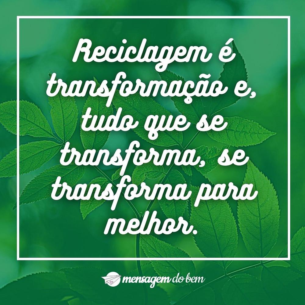 Reciclagem é transformação e, tudo que se transforma, se transforma para melhor.
