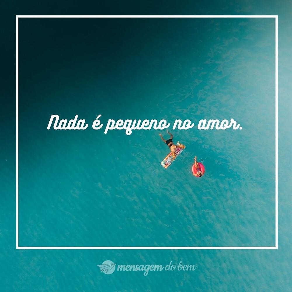 Nada é pequeno no amor.