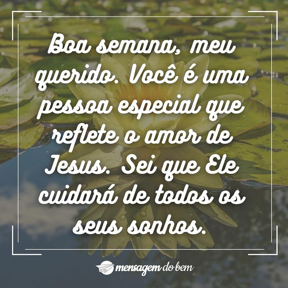 Boa semana, meu querido. Você é uma pessoa especial que reflete o amor de Jesus. Sei que Ele cuidará de todos os seus sonhos.