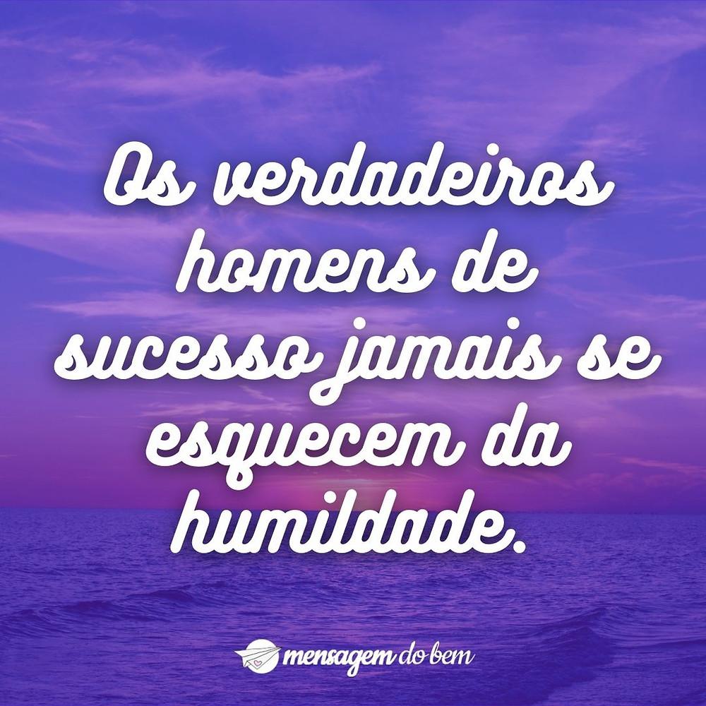 Os verdadeiros homens de sucesso jamais se esquecem da humildade.