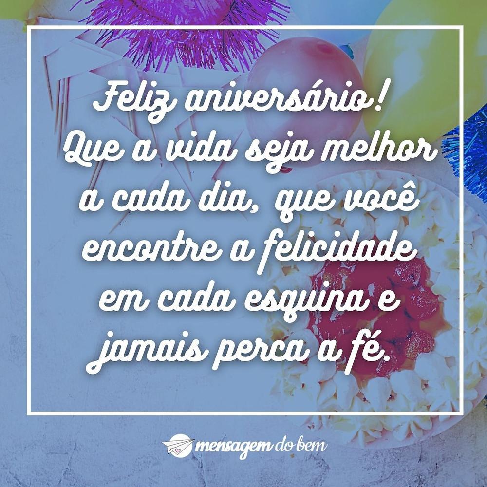 Feliz aniversário! Que a vida seja melhor a cada dia, que você encontre a felicidade em cada esquina e jamais perca a fé.