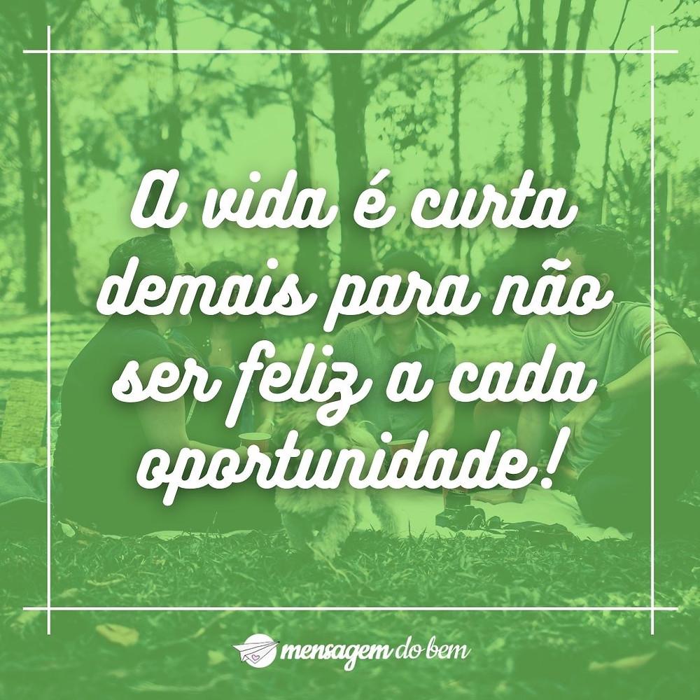 A vida é curta demais para não ser feliz a cada oportunidade!