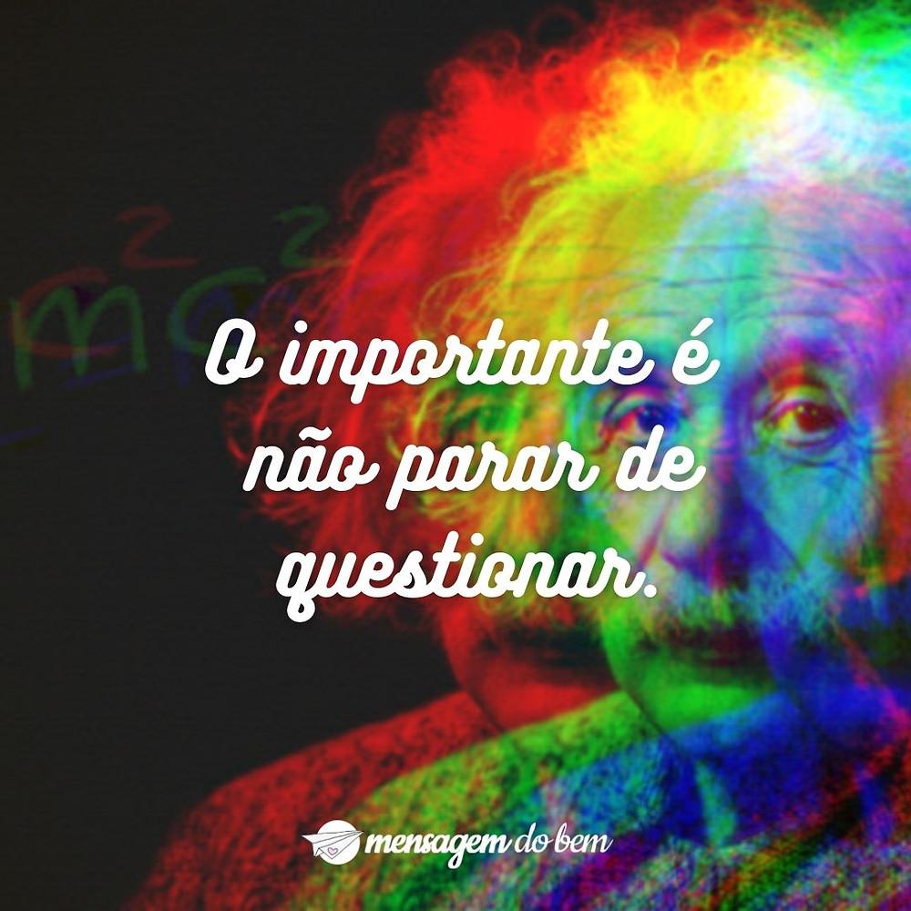 O importante é não parar de questionar.