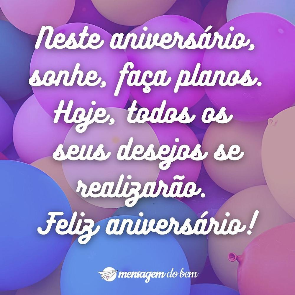 Neste aniversário, sonhe, faça planos. Hoje, todos os seus desejos se realizarão. Feliz aniversário!