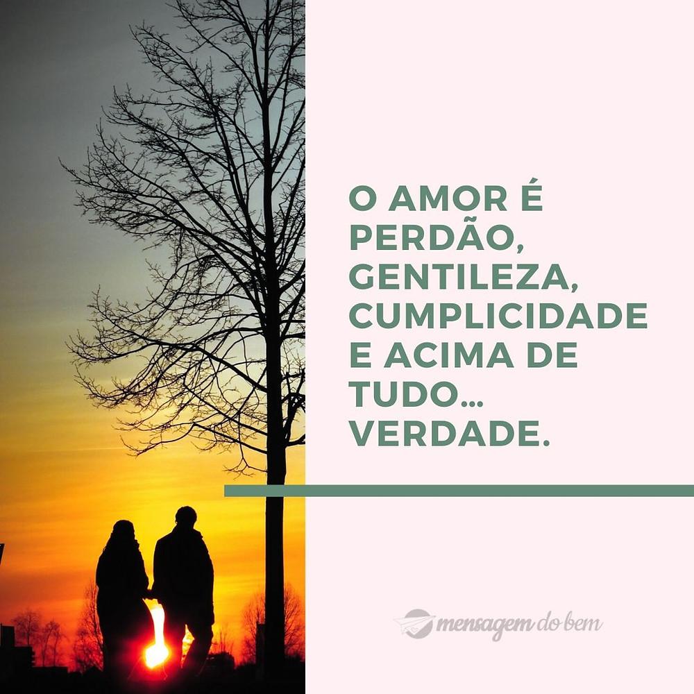 O amor é perdão, gentileza, cumplicidade e acima de tudo… verdade.