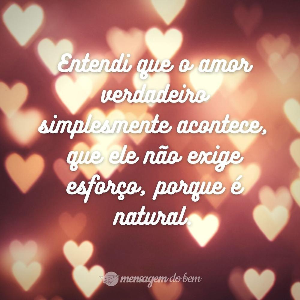 Entendi que o amor verdadeiro simplesmente acontece, que ele não exige esforço, porque é natural.