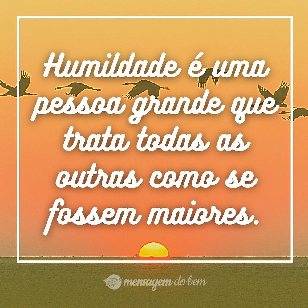 Humildade é uma pessoa grande que trata todas as outras como se fossem maiores.
