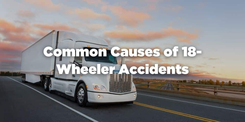 Common Causes of 18-Wheeler Accidents